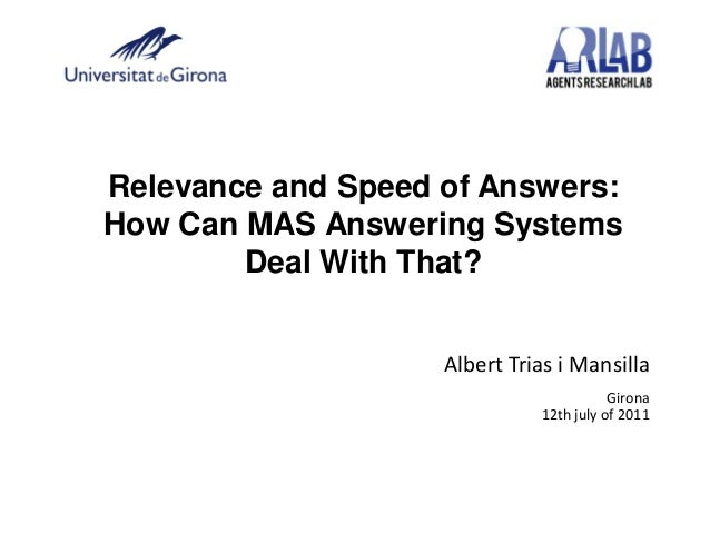 Relevance and Speed of Answers:How Can MAS Answering SystemsDeal With That?Albert Trias i MansillaGirona12th july of 2011