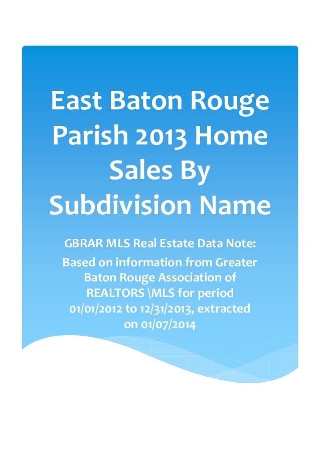 East Baton Rouge Parish 2013 Home Sales By Subdivision Name GBRAR MLS Real Estate Data Note: Based on information from Gre...