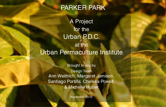 PARKER PARK A Project for the Urban P.D.C. at the Urban Permaculture Institute Brought to you by Design Team Ann Weittrich...