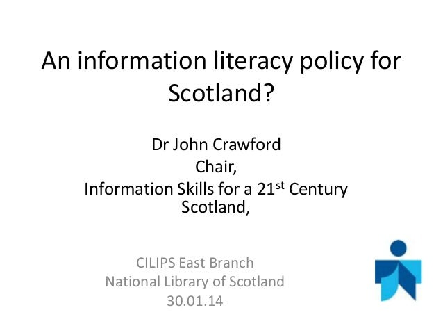 An information literacy policy for Scotland? Dr John Crawford Chair, Information Skills for a 21st Century Scotland, CILIP...