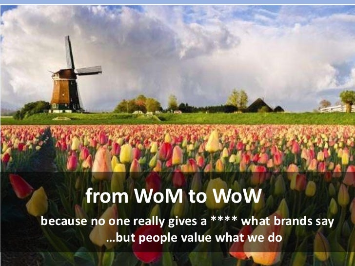 from WoM to WoW<br />because no one really gives a **** what brands say…but people value what we do <br />1<br />