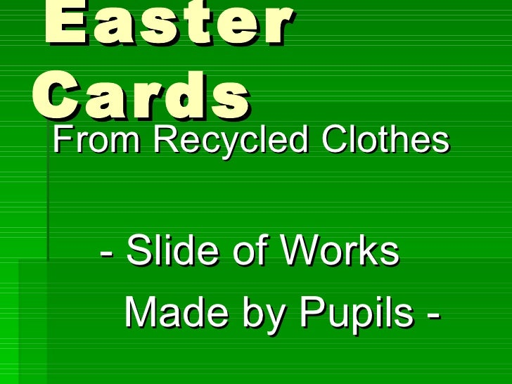 Easter Cards <ul><li>From Recycled Clothes   </li></ul><ul><li>- Slide of Works  </li></ul><ul><li>Made by Pupils - </li><...
