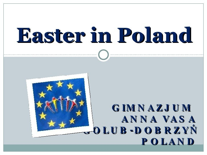 Easter in Poland GIMNAZJUM  ANNA VASA GOLUB-DOBRZYŃ POLAND