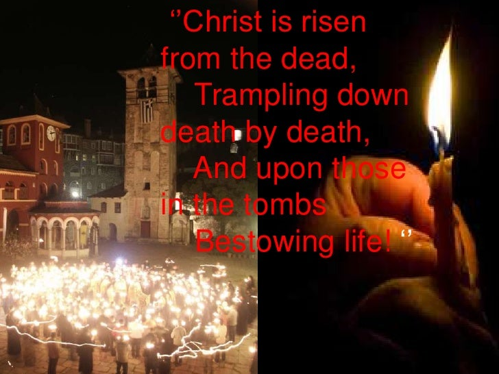 ''Christ is risen from the dead, <br />    Trampling down death by death, <br />    And upon those in the tombs <br />    ...