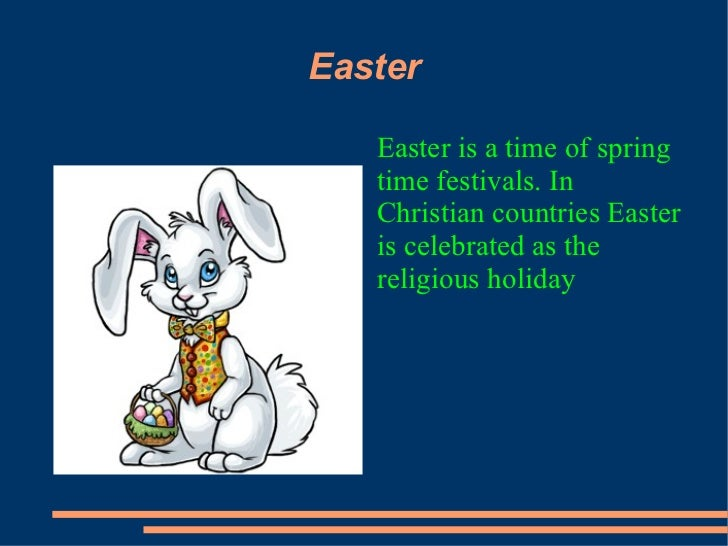 Easter   Easter is a time of spring   time festivals. In   Christian countries Easter   is celebrated as the   religious h...
