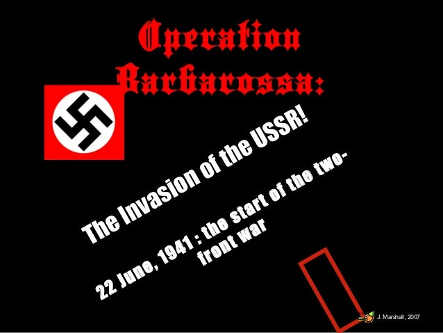 Operation Barbarossa: The Invasion of the USSR! 22 June, 1941 : the start of the two- front war J. Marshall, 2007