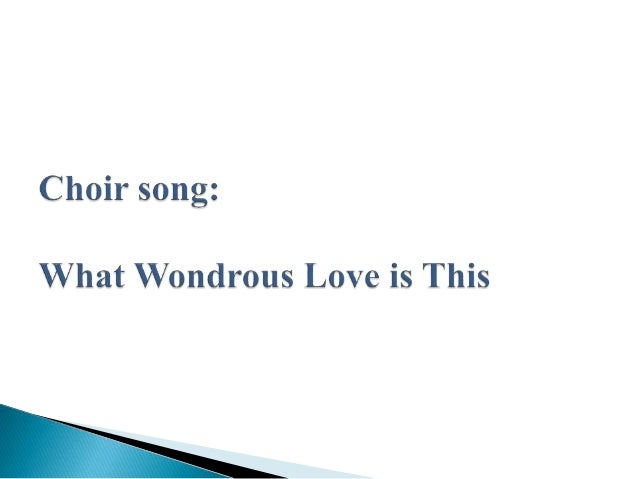 Choir song:   What Wondrous Love is This