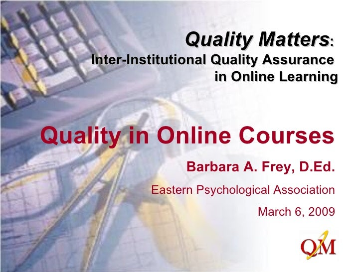 Quality in Online Courses Barbara A. Frey, D.Ed. Eastern Psychological Association March 6, 2009 Quality Matters :  Inter-...