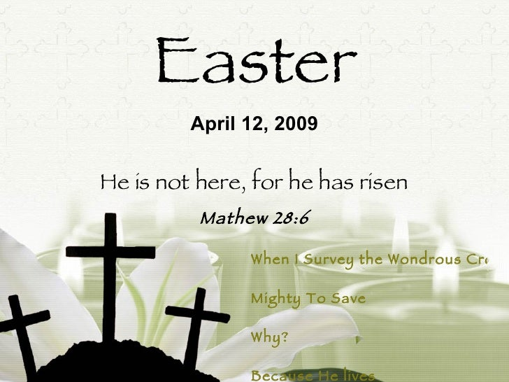 Easter He is not here, for he has risen Mathew 28:6 April 12, 2009 When I Survey the Wondrous Cross Mighty To Save   Why? ...