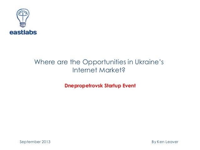 Where are the Opportunities in Ukraine's Internet Market? By Ken Leaver Dnepropetrovsk Startup Event September 2013