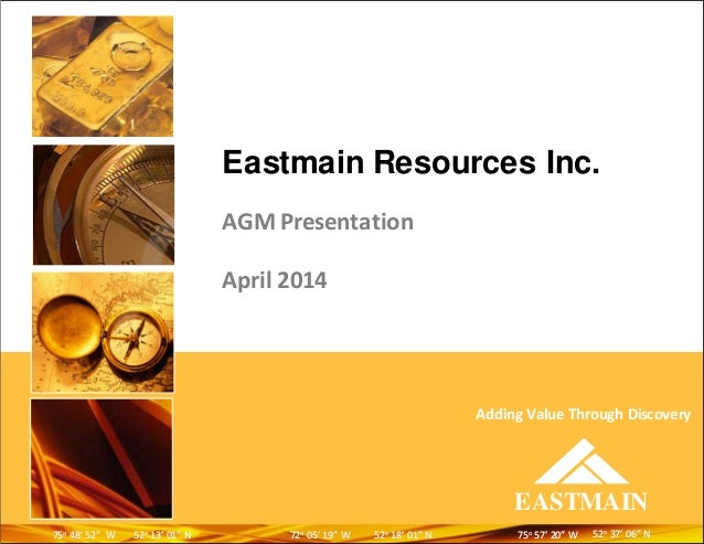 "Eastmain Resources Inc. AGM Presentation April 2014 EASTMAIN Adding Value Through Discovery 5252oo 3737'' 0606"""" NN7272oo ..."