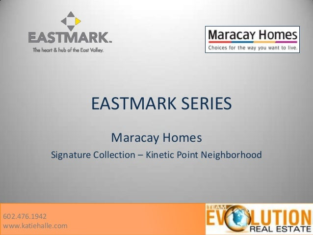EASTMARK SERIES Maracay Homes Signature Collection – Kinetic Point Neighborhood 602.476.1942 www.katiehalle.com