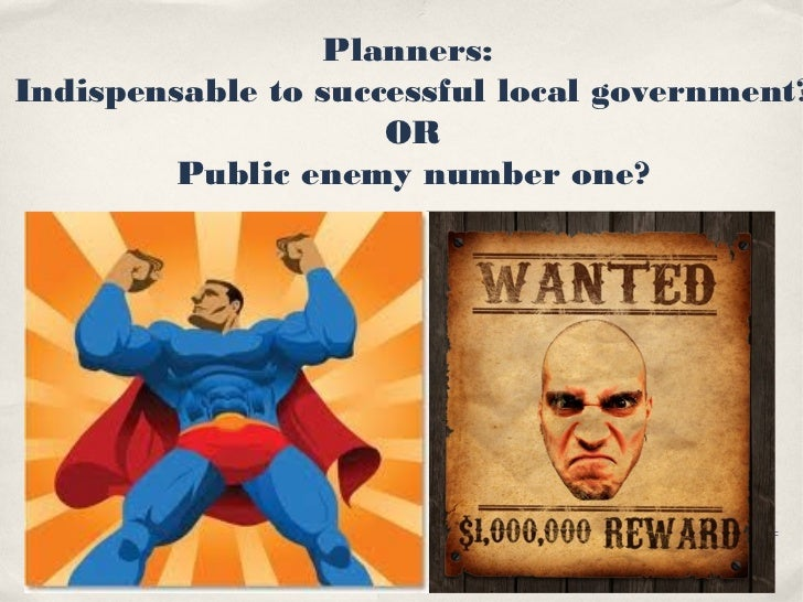 Planners:Indispensable to successful local government?                     OR        Public enemy number one?