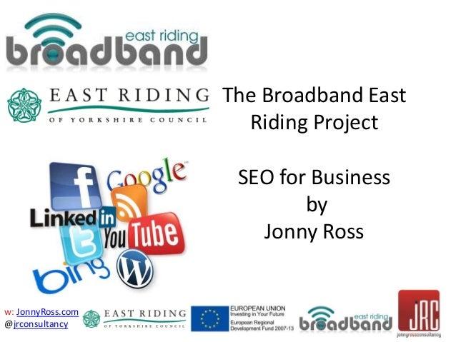 w: JonnyRoss.com @jrconsultancy The Broadband East Riding Project SEO for Business by Jonny Ross