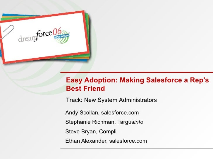 Easy Adoption: Making Salesforce a Rep's Best Friend Andy Scollan, salesforce.com Stephanie Richman, Targus info Steve Bry...