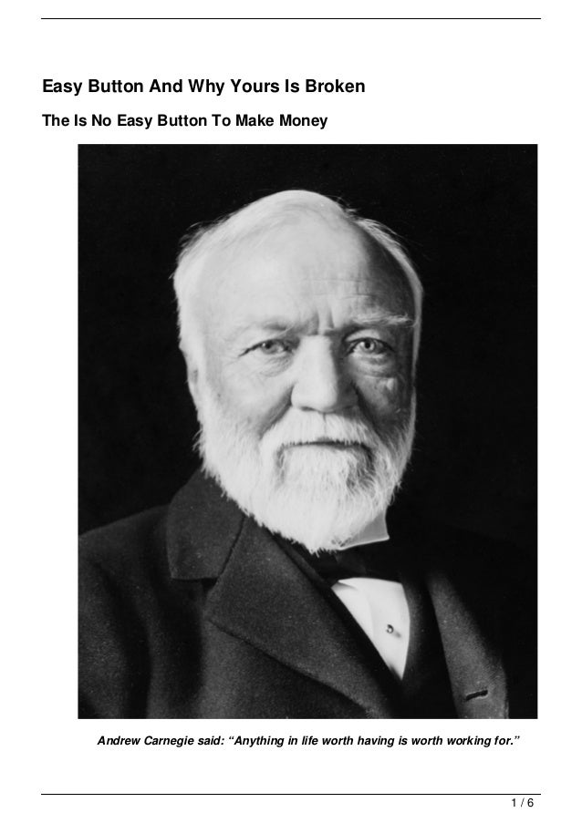 """Easy Button And Why Yours Is BrokenThe Is No Easy Button To Make Money      Andrew Carnegie said: """"Anything in life worth ..."""