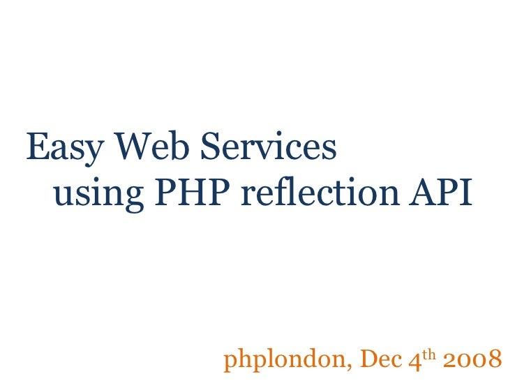 Easy Web Services   using PHP reflection API phplondon, Dec 4 th  2008