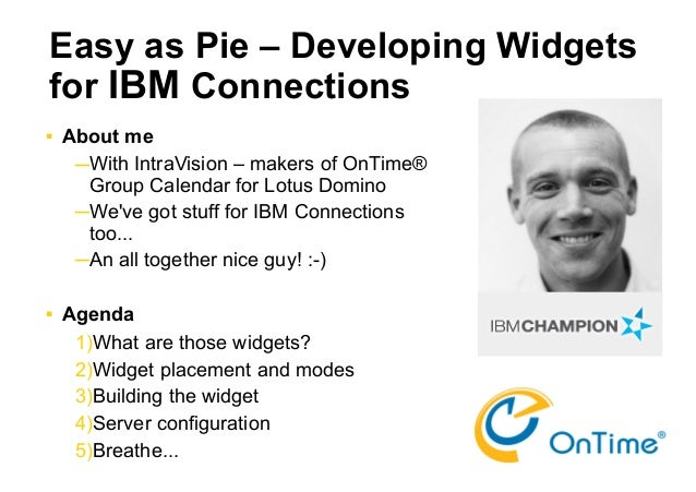 Easy as Pie – Developing Widgetsfor IBM Connections   About me     ─With IntraVision – makers of OnTime®      Group Calen...