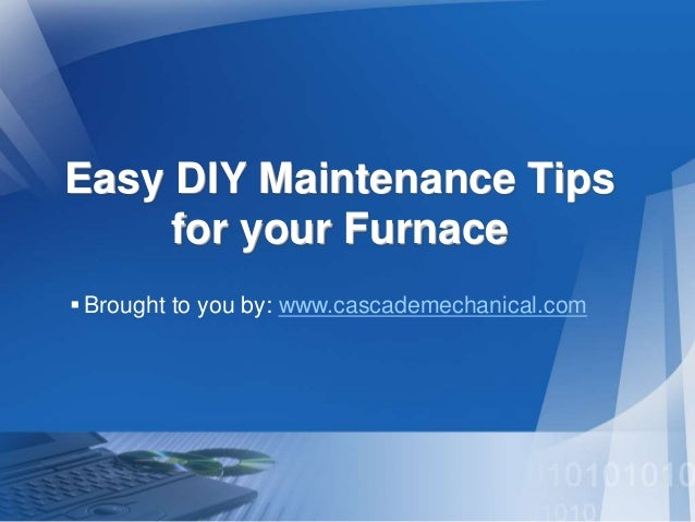 Easy DIY Maintenance Tips for your Furnace Brought to you by: www.cascademechanical.com