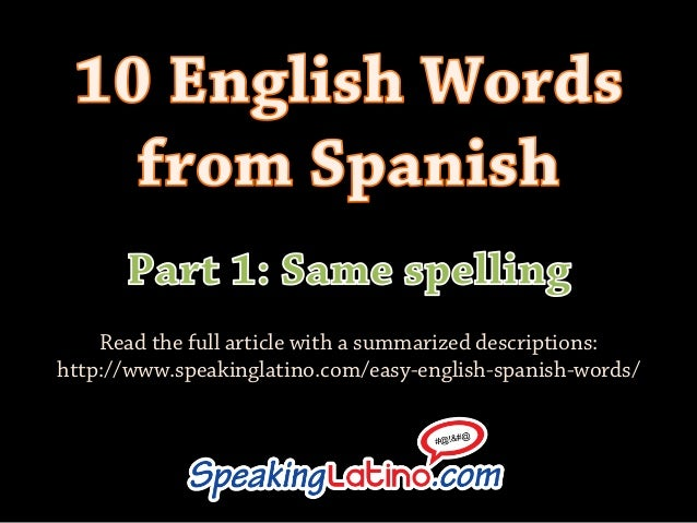 Read the full article with a summarized descriptions:http://www.speakinglatino.com/easy-english-spanish-words/