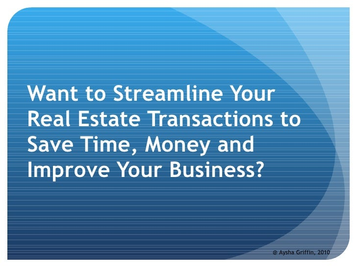 Do You Want to Streamline Your Real Estate Transactions to Save Time, Money and Improve Your Business? @ Aysha Griffin, 2010