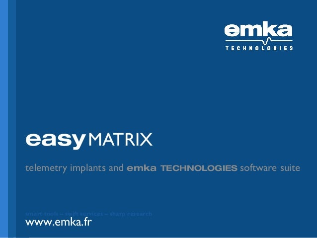 easy MATRIX telemetry implants and emka  smart tools – swift services – sharp research  www.emka.fr www.emka.fr  TECHNOLOG...