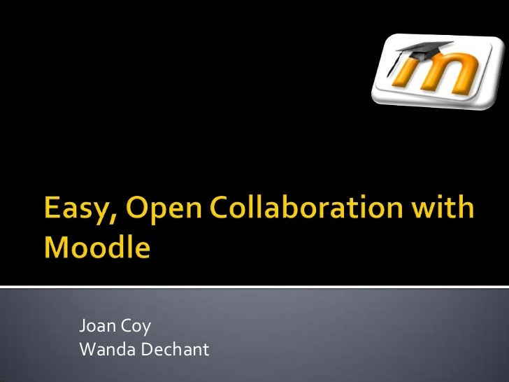 Easy, Open Collaboration with Moodle<br />Joan Coy<br />Wanda Dechant<br />