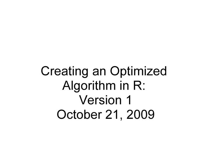Creating an Optimized Algorithm in R: Version 1 October 21, 2009