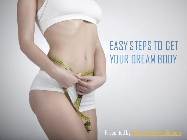 EASYSTEPS TO GETYOUR DREAMBODYPresented by http://www.verislim.com