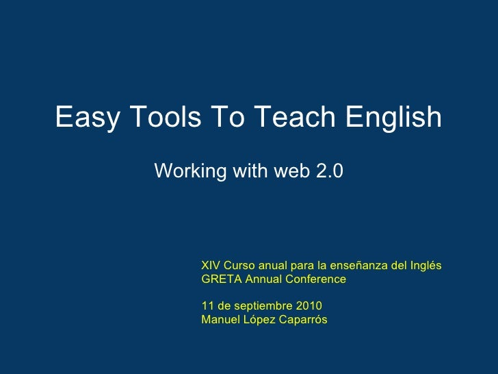 Easy Tools To Teach English Working with web 2.0 XIV Curso anual para la enseñanza del Inglés GRETA Annual Conference 11 d...