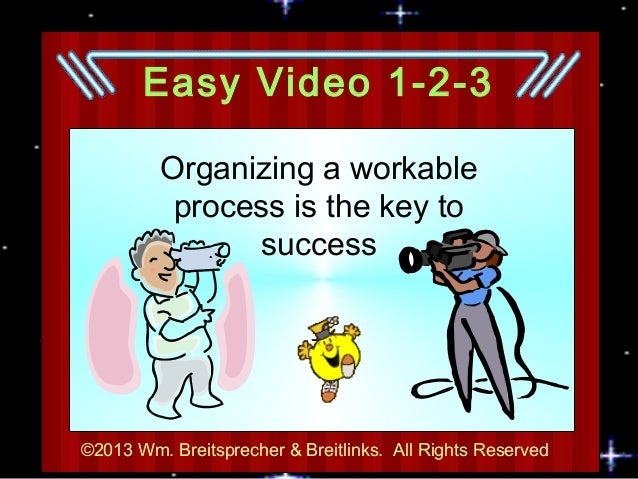 Easy Video 1-2-3         Organizing a workable          process is the key to               success©2013 Wm. Breitsprecher...