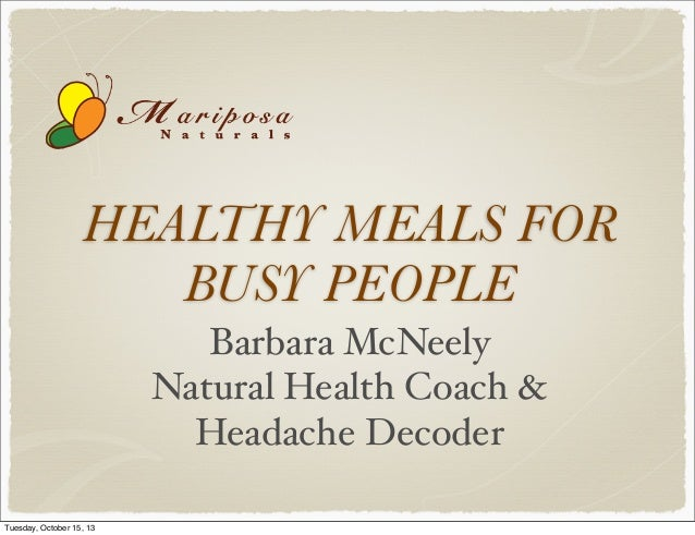 HEALTHY MEALS FOR BUSY PEOPLE Barbara McNeely Natural Health Coach & Headache Decoder Tuesday, October 15, 13