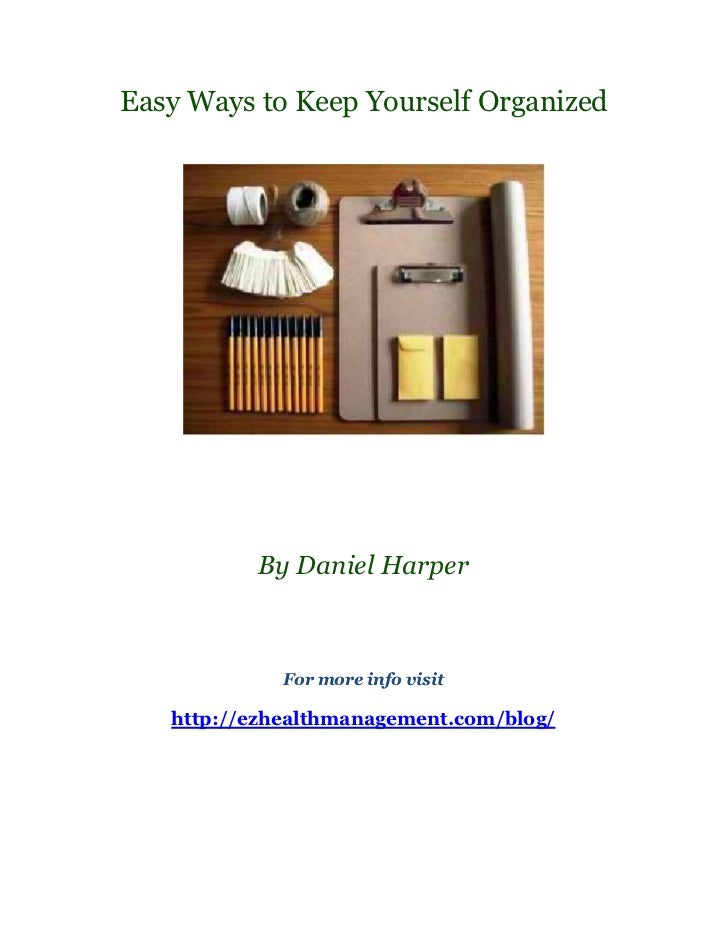 Easy Ways to Keep Yourself Organized          By Daniel Harper             For more info visit   http://ezhealthmanagement...