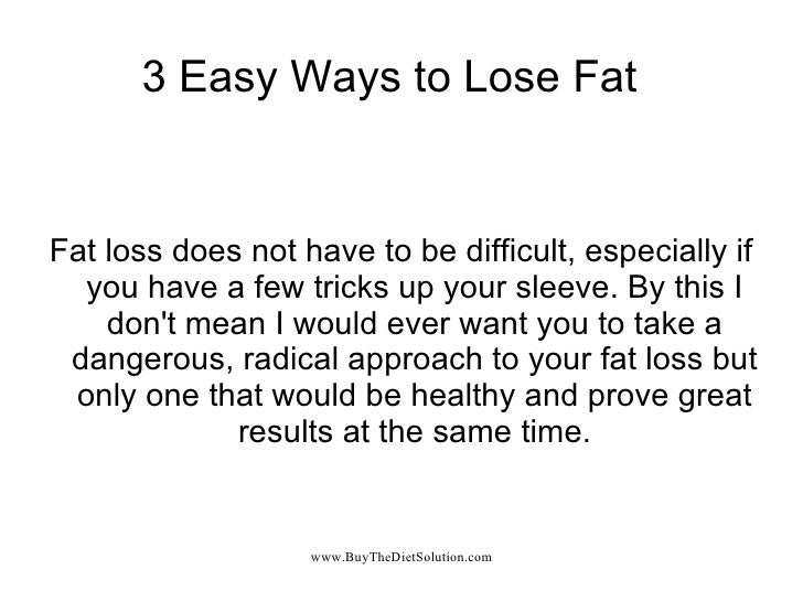 3 Easy Ways to Lose Fat Fat loss does not have to be difficult, especially if you have a few tricks up your sleeve. By thi...