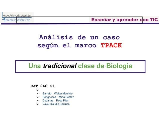 Análisis de un caso  según el marco TPACKUna tradicional clase de BiologíaEAT 246 G1  ●  ●   Barreto Walter Mauricio  ●   ...
