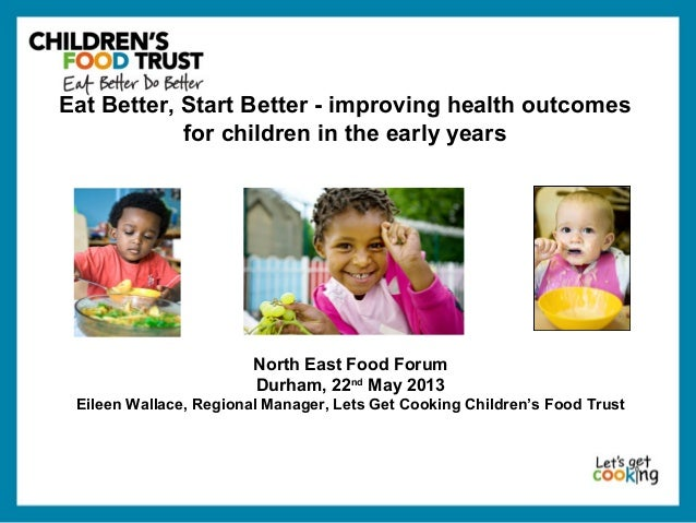 North East Food ForumDurham, 22ndMay 2013Eileen Wallace, Regional Manager, Lets Get Cooking Children's Food TrustEat Bette...