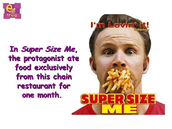 In  Super Size Me ,  the protagonist ate  food exclusively  from this chain  restaurant for  one month.