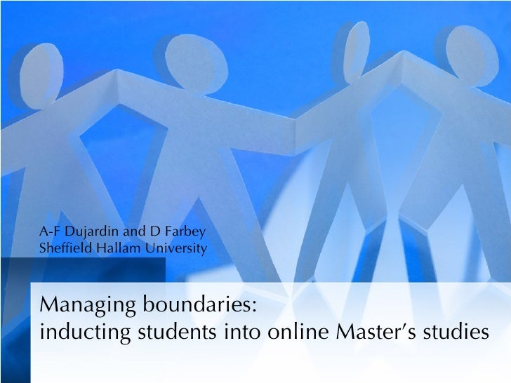 A-F Dujardin and D Farbey Sheffield Hallam University    Managing boundaries: inducting students into online Master's stud...