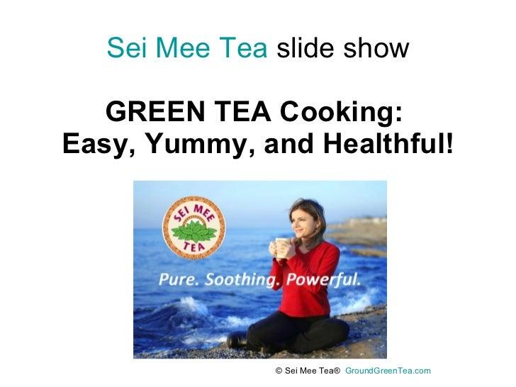 Sei Mee Tea  slide show GREEN TEA Cooking:  Easy, Yummy, and Healthful! © Sei Mee Tea®  GroundGreenTea.com