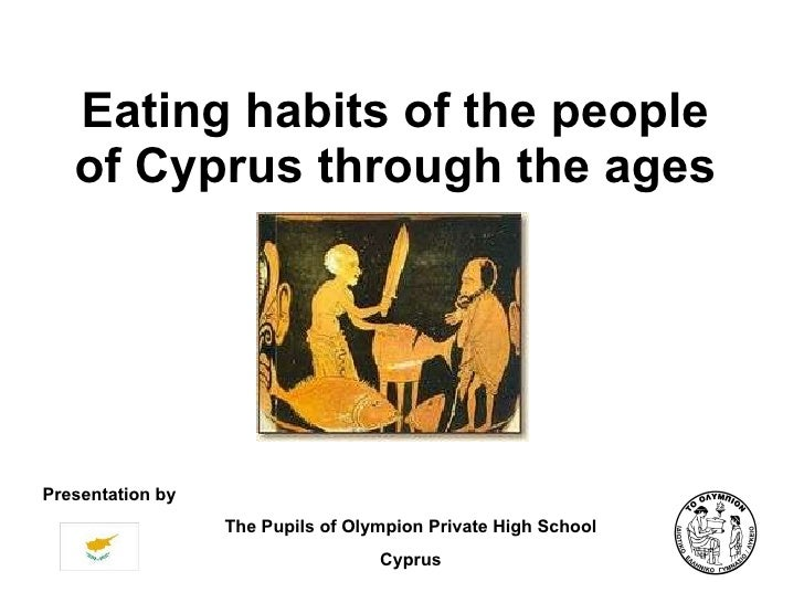Eating habits of the people of Cyprus through the ages Presentation by The Pupils of Olympion Private High School Cyprus