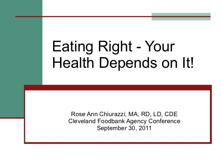 Eating Right - Your Health Depends on It! Rose Ann Chiurazzi, MA, RD, LD, CDE Cleveland Foodbank Agency Conference Septemb...