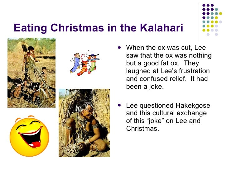 eating christmas in the kalahari essays Free essay: eating christmas in the kalahari alec smith ivy tech community  college sociology 111 november 8, 2014 confusion in cultures.