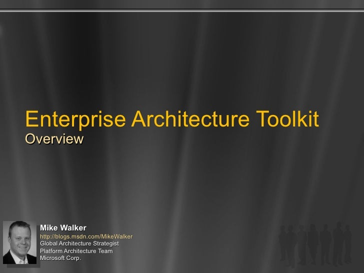 Enterprise Architecture Toolkit Overview Mike Walker http://blogs.msdn.com/MikeWalker   Global Architecture Strategist  Pl...