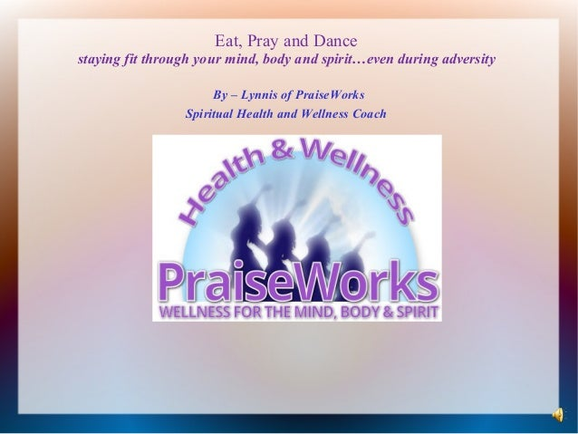 Eat, Pray and Dance staying fit through your mind, body and spirit…even during adversity By – Lynnis of PraiseWorks Spirit...