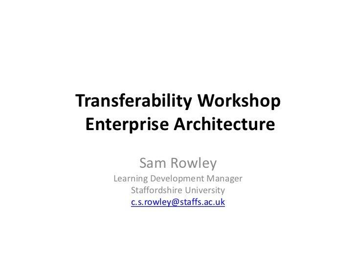 Transferability Workshop Enterprise Architecture<br />Sam RowleyLearning Development ManagerStaffordshire Universityc.s.ro...