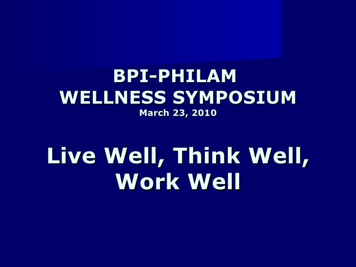 BPI-PHILAM  WELLNESS SYMPOSIUM March 23, 2010 Live Well, Think Well, Work Well