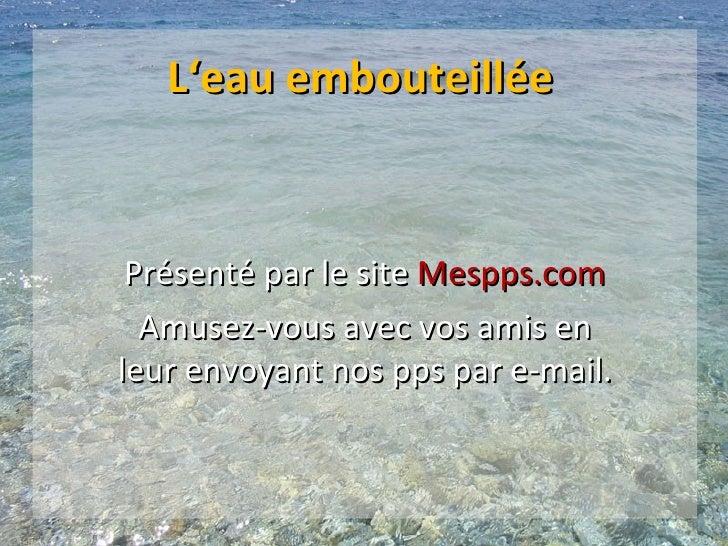 L'eau embouteillée Présenté par le site Mespps.com  Amusez-vous avec vos amis enleur envoyant nos pps par e-mail.