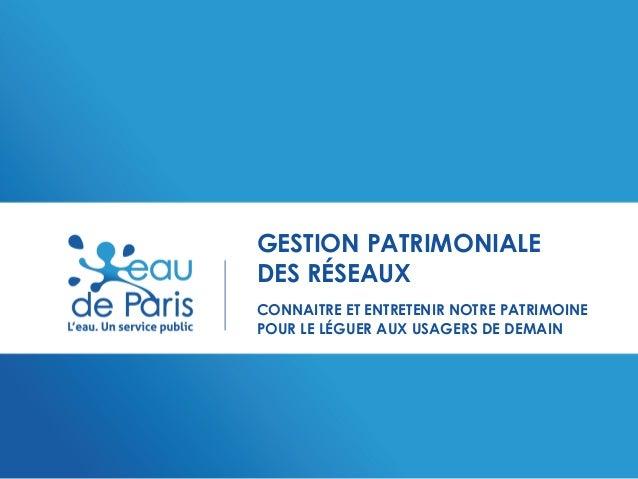 GESTION PATRIMONIALE DES RÉSEAUX CONNAITRE ET ENTRETENIR NOTRE PATRIMOINE POUR LE LÉGUER AUX USAGERS DE DEMAIN