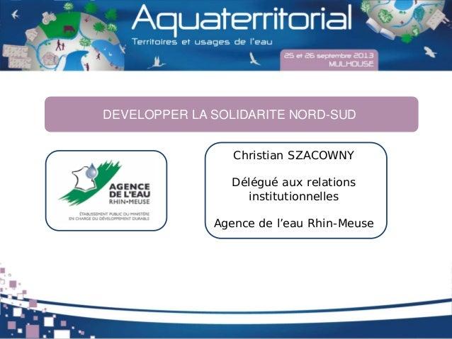 Christian SZACOWNY Délégué aux relations institutionnelles Agence de l'eau Rhin-Meuse DEVELOPPER LA SOLIDARITE NORD-SUD