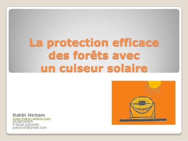 La protection efficace des forêts avec un cuiseur solaire Dahbi Hicham www.maroc-solaire.com 0636034829 P-Solar industrie ...
